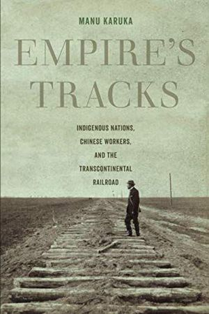 Book cover: Empire's Tracks: Indigenous Nations, Chinese Workers, and the transcontinental Railroad