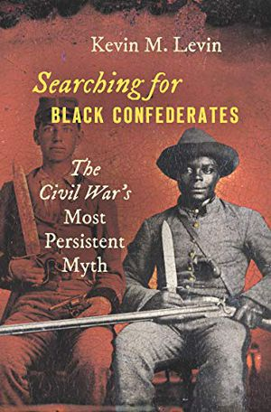 Boook cover: Searching for Black Confederates: The Civil War's Most persistent Myth